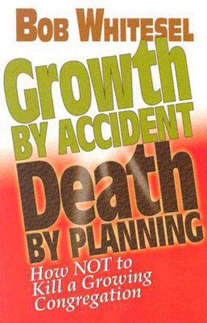 Picture of Growth by Accident, Death by Planning: How Not to Kill a Growing Congregation