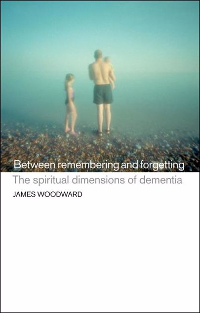 Picture of Between Remembering and Forgetting: The Spiritual Dimensions of Dementia
