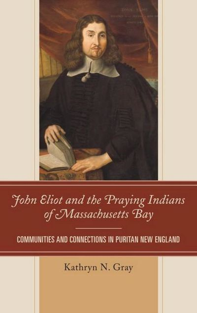 Picture of John Eliot and the Praying Indians of Massachusetts Bay: Communities and Connections in Puritan New England
