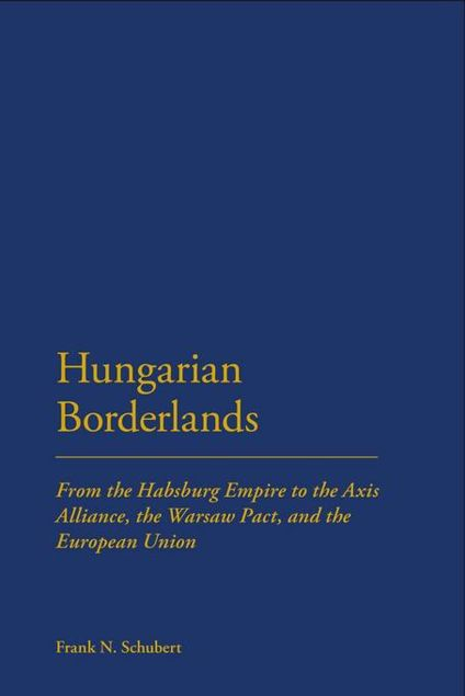 Picture of Hungarian Borderlands: From the Habsburg Empire to the Axis Alliance, the Warsaw Pact and the European Union