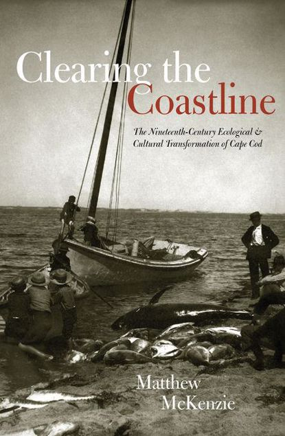 Picture of Clearing the Coastline: The Nineteenth-Century Ecological & Cultural Transformations of Cape Cod
