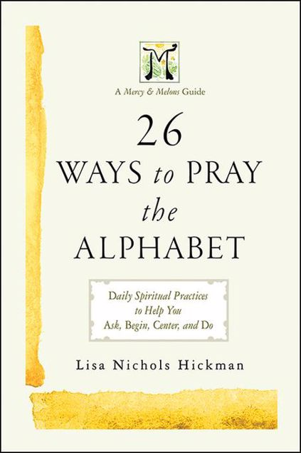 Picture of 26 Ways to Pray the Alphabet: Daily Spiritual Practices to Help You Ask, Begin, Center, and Do - A Mercy & Melons Guide