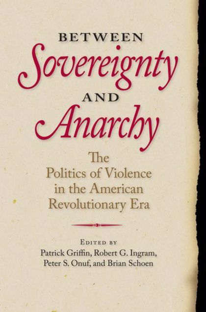 Picture of Between Sovereignty and Anarchy: The Politics of Violence in the American Revolutionary Era