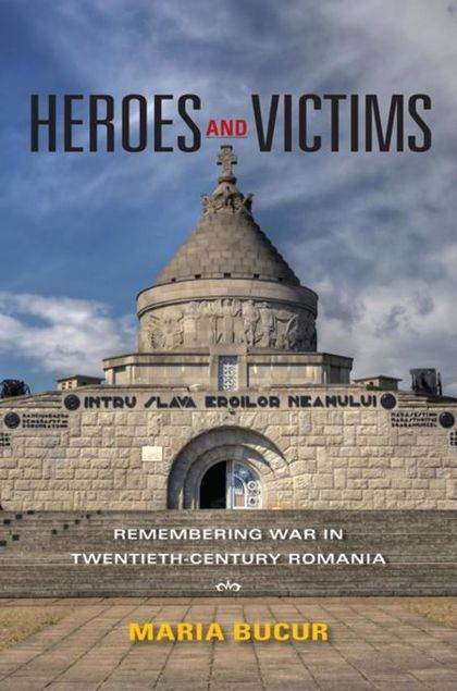 Picture of Heroes and Victims: Remembering War in Twentieth-Century Romania
