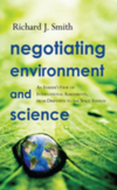 Picture of Negotiating Environment and Science: An Insider's View of International Agreements, from Driftnets to the Space Station