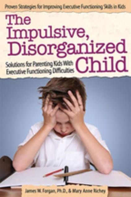 Picture of The Impulsive, Disorganized Child: Solutions for Parenting Kids with Executive Functioning Difficulties