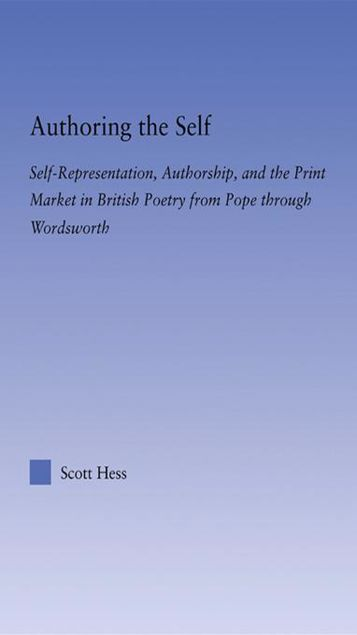 Picture of Authoring the Self: Self-Representation, Authorship, and the Print Market in British Poetry from Pope through Wordsworth