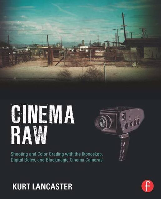 Picture of Cinema Raw: Shooting and Color Grading with the Ikonoskop, Digital Bolex, and Blackmagic Cinema Cameras