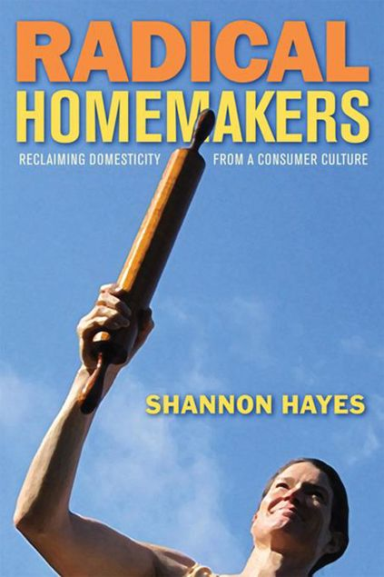 Picture of Radical Homemakers: Reclaiming Domesticity from a Consumer Culture