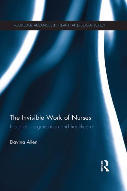 Picture of The Invisible Work of Nurses: Hospitals, Organisation and Healthcare