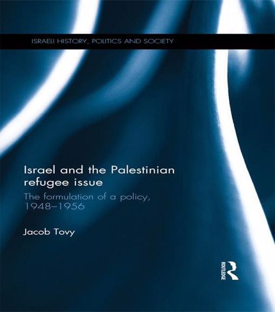 Picture of Israel and the Palestinian Refugee Issue: The Formulation of Policy, 1948-1956