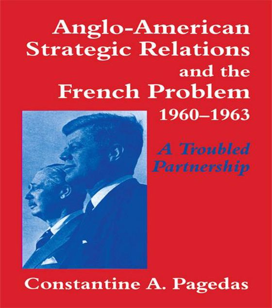 Picture of Anglo-American Strategic Relations and the French Problem, 1960-1963: A Troubled Partnership