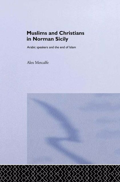 Picture of Muslims and Christians in Norman Sicily: Arabic-Speakers and the End of Islam