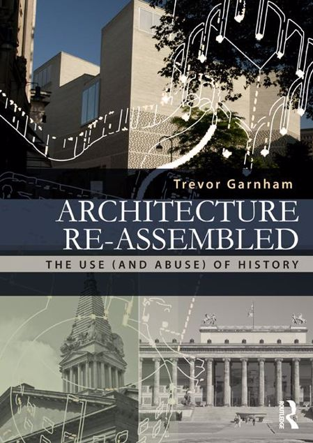 Picture of Architecture Re-Assembled: The Use (and Abuse) of History: The Use (and Abuse) of History