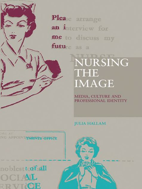 Picture of Nursing the Image: Media, Culture and Professional Identity
