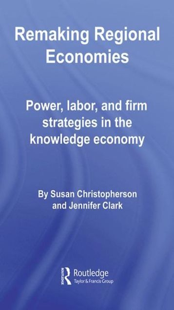 Picture of Remaking Regional Economies: Power, Labor, and Firm Strategies in the Knowledge Economy
