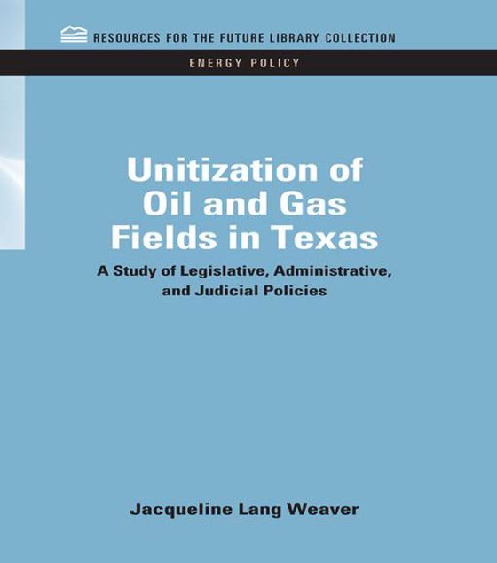 Picture of Unitization of Oil and Gas Fields in Texas: A Study of Legislative, Administrative, and Judicial Policies