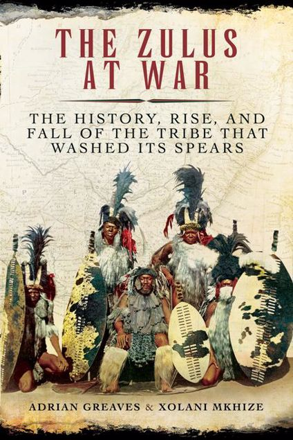 Picture of The Zulus at War: The History, Rise, and Fall of the Tribe That Washed Its Spears