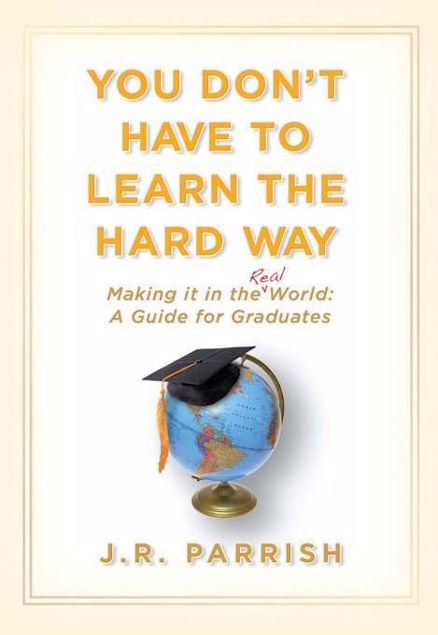 Picture of You Don't Have to Learn the Hard Way: Making It in the Real World: A Guide for Graduates