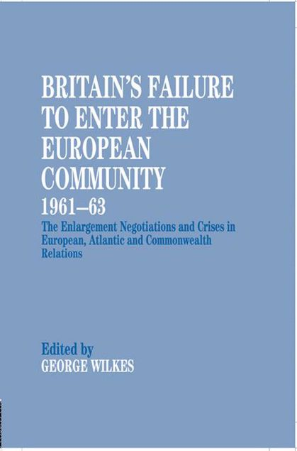Picture of Britain's Failure to Enter the European Community 1961-63: The Enlargement Negotiations and Crises in European, Atlantic and Commonwealth Relations