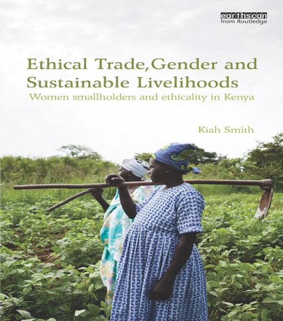 Picture of Ethical Trade, Gender and Sustainable Livelihoods: Women Smallholders and Ethicality in Kenya