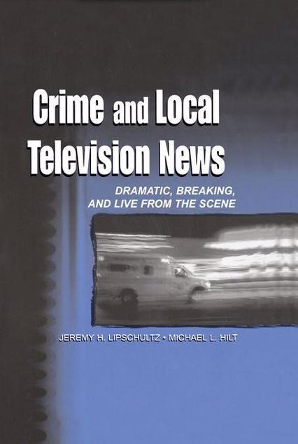 Picture of Crime and Local Television News: Dramatic, Breaking, and Live From the Scene