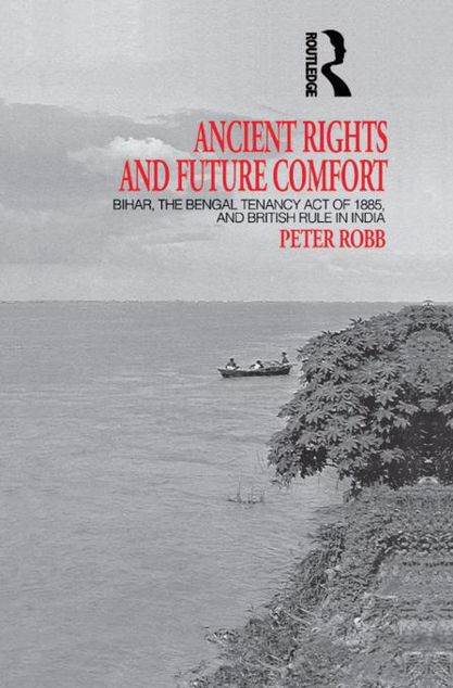 Picture of Ancient Rights and Future Comfort: Bihar, the Bengal Tenancy Act of 1885, and British Rule in India