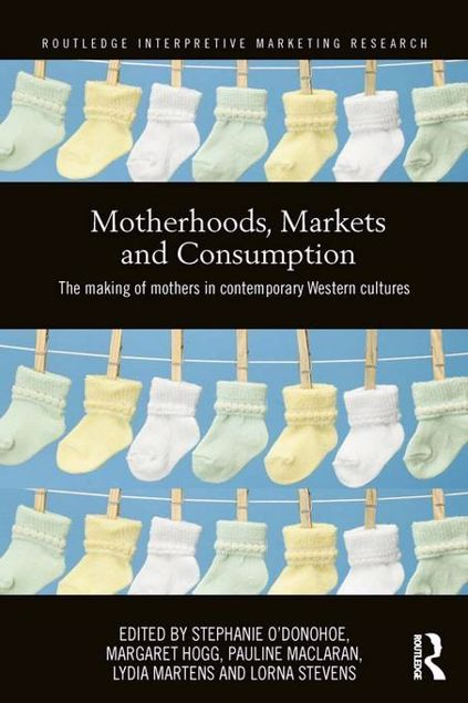 Picture of Motherhood, Markets and Consumption: The Making of Mothers in Contemporary Western Cultures: The Making of Mothers in Contemporary Western Cultures