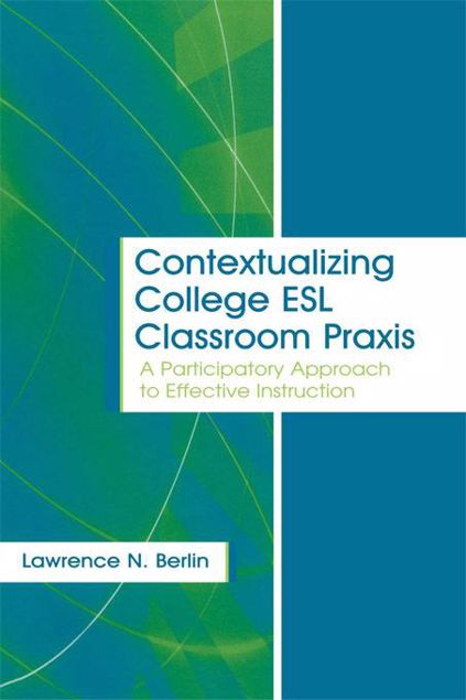 Picture of Contextualizing College ESL Classroom Praxis: A Participatory Approach to Effective Instruction