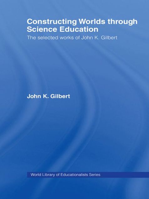 Picture of Constructing Worlds Through Science Education: The Selected Works of John K. Gilbert