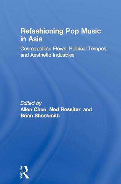 Picture of Refashioning Pop Music in Asia: Cosmopolitan Flows, Political Tempos, and Aesthetic Industries