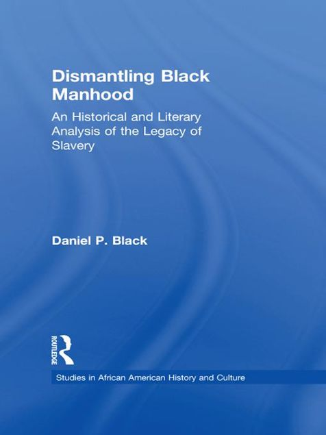 Picture of Dismantling Black Manhood: An Historical and Literary Analysis of the Legacy of Slavery
