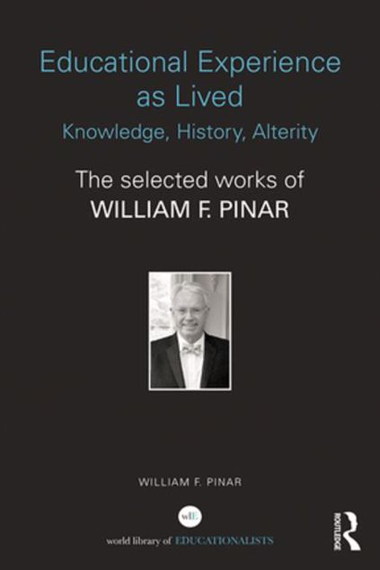 Picture of Educational Experience as Lived: Knowledge, History, Alterity: The Selected Works of William F. Pinar