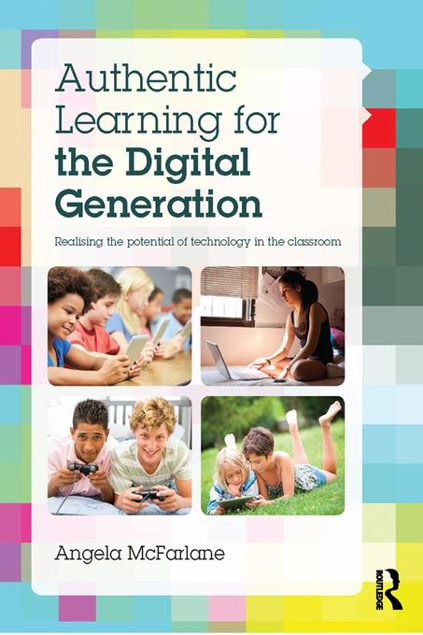 Picture of Authentic Learning for the Digital Generation: Realising the potential of technology in the classroom