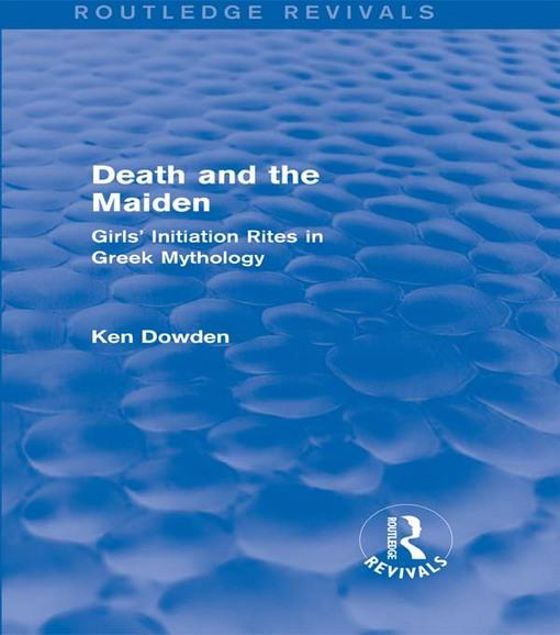 Picture of Death and the Maiden (Routledge Revivals): Girls' Initiation Rites in Greek Mythology