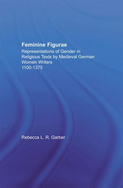 Picture of Feminine Figurae: Representations of Gender in Religious Texts by Medieval German Women Writers, 1100-1475