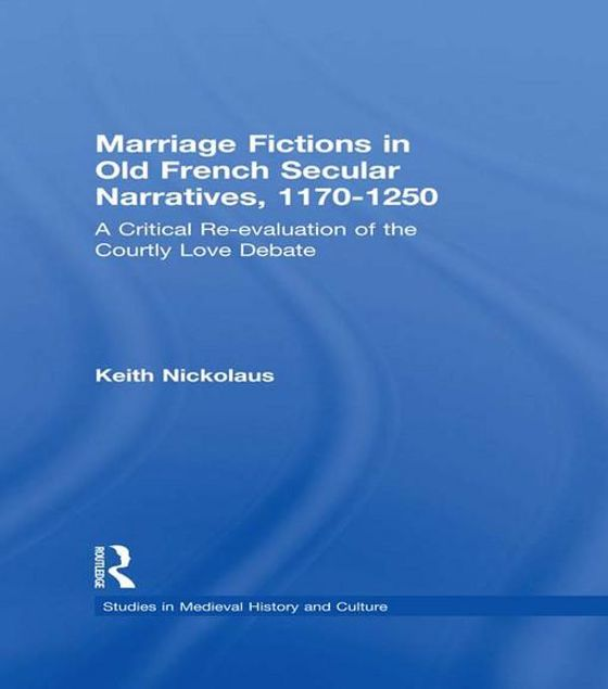 Picture of Marriage Fictions in Old French Secular Narratives, 1170-1250: A Critical Re-Evaluation of the Courtly Love Debate