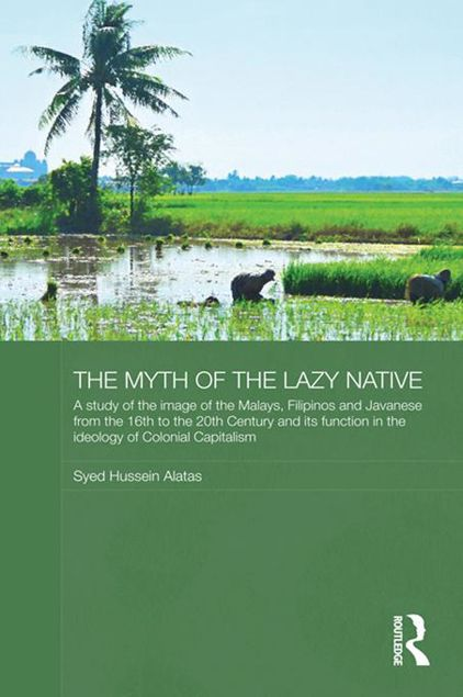 Picture of The Myth of the Lazy Native: A Study of the Image of the Malays, Filipinos and Javanese from the 16th to the 20th Century and Its Function in the I