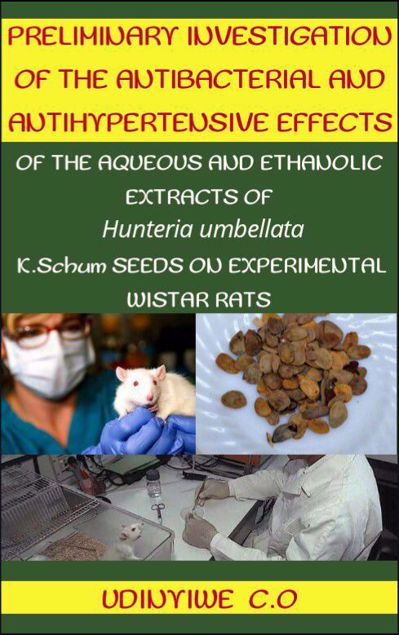 Picture of PRELIMINARY INVESTIGATION OF THE ANTIBACTERIAL AND ANTIHYPERTENSIVE EFFECTS OF THE AQUEOUS AND ETHANOLIC EXTRACTS OF Hunteria umbellata K. SCHUM SEEDS ON EXPERIMENTAL WISTAR RATS.